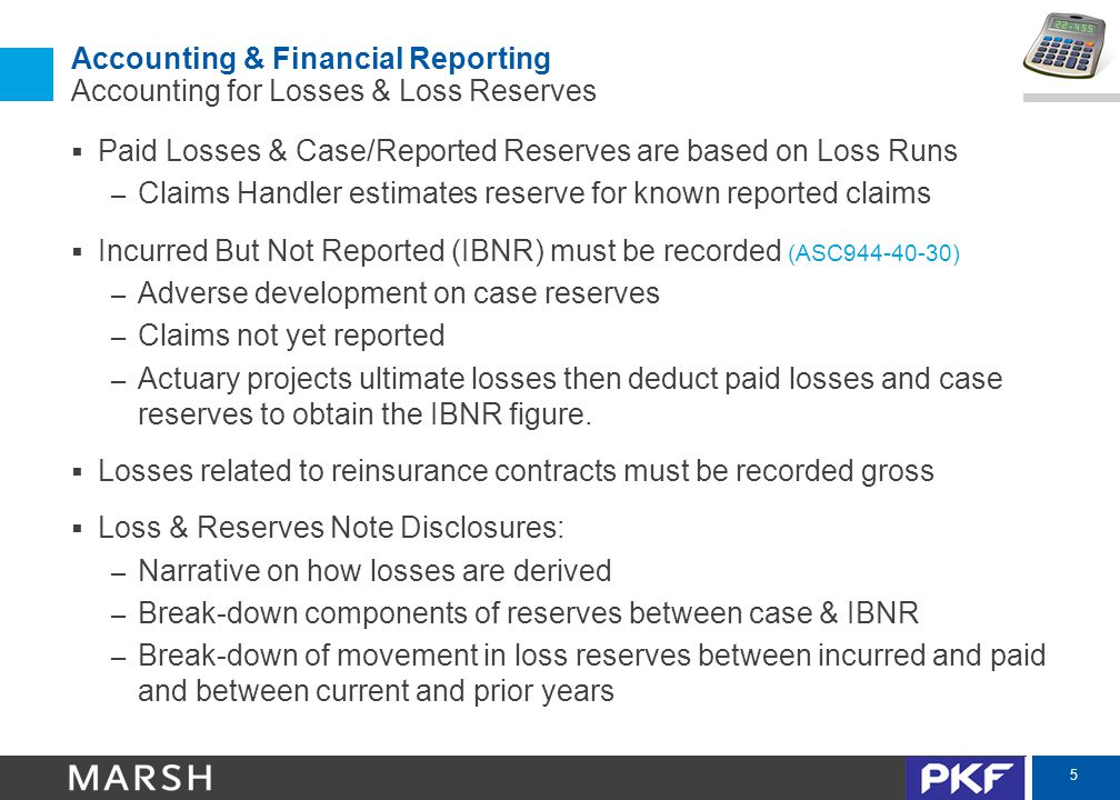 5 Accounting & Financial Reporting Accounting for Losses & Loss Reserves  Paid Losses & Case/Reported Reserves are based on Loss Runs – Claims Handler estimates reserve for known reported claims  Incurred But Not Reported (IBNR) must be recorded (ASC944-40-30) – Adverse development on case reserves – Claims not yet reported – Actuary projects ultimate losses then deduct paid losses and case reserves to obtain the IBNR figure.