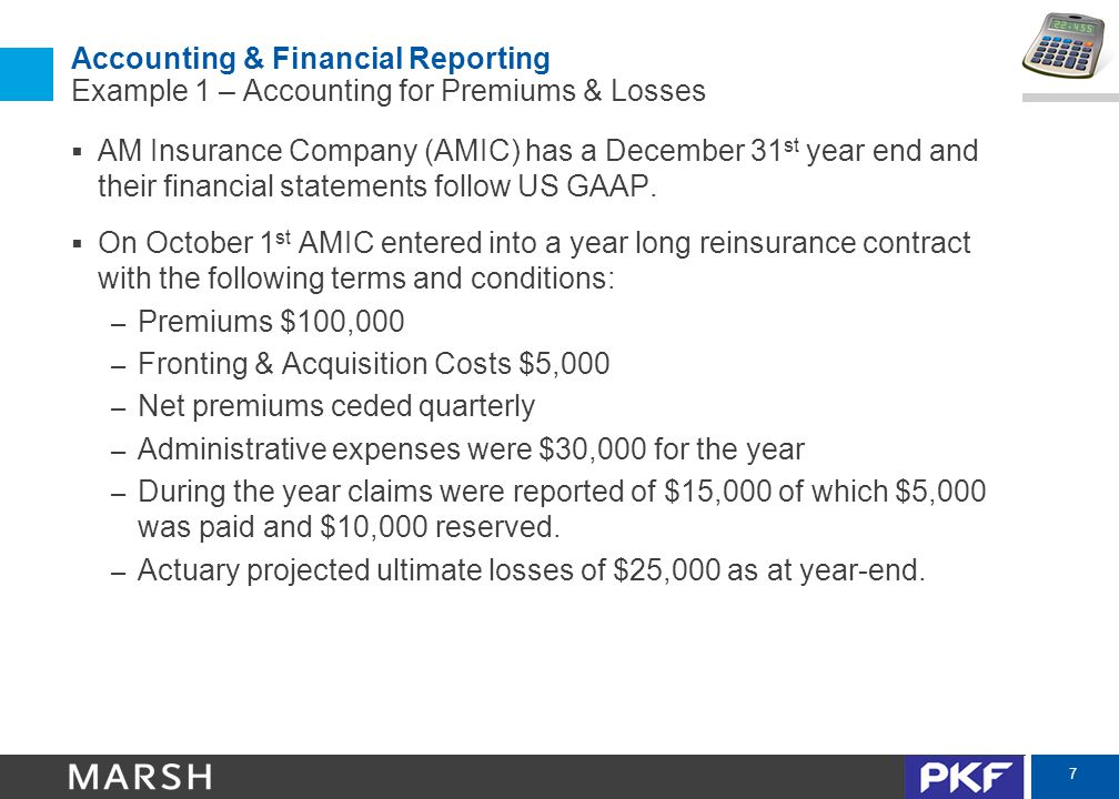 7 Accounting & Financial Reporting Example 1 – Accounting for Premiums & Losses  AM Insurance Company (AMIC) has a December 31 st year end and their