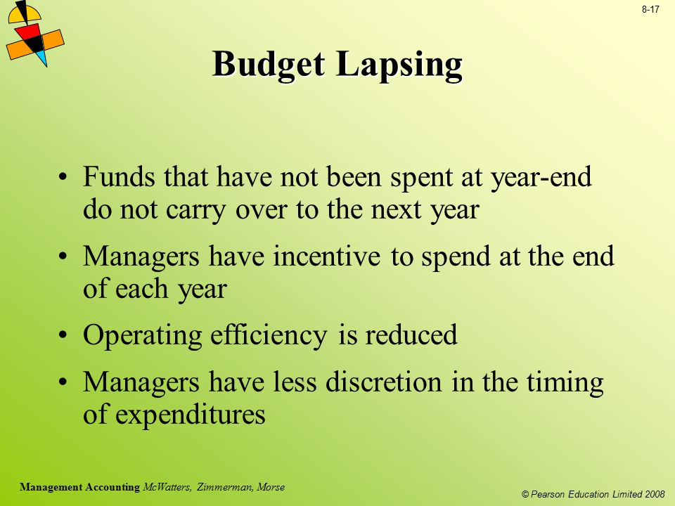 © Pearson Education Limited 2008 8-17 Management Accounting McWatters, Zimmerman, Morse Budget Lapsing Funds that have not been spent at year-end do n