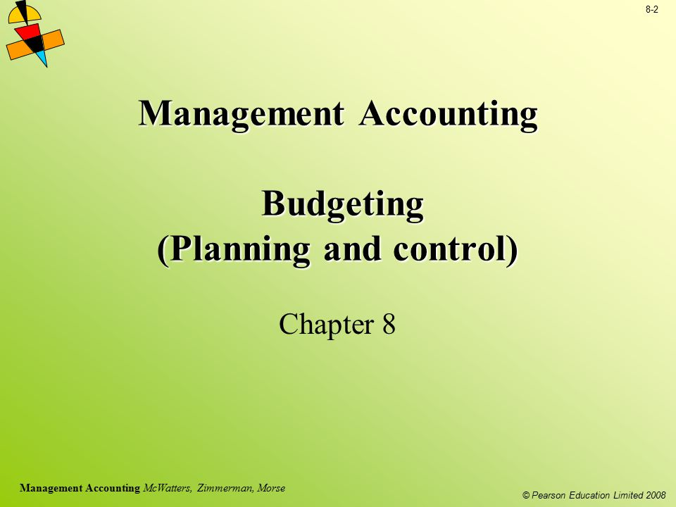 © Pearson Education Limited 2008 8-2 Management Accounting McWatters, Zimmerman, Morse Management Accounting Budgeting (Planning and control) Chapter