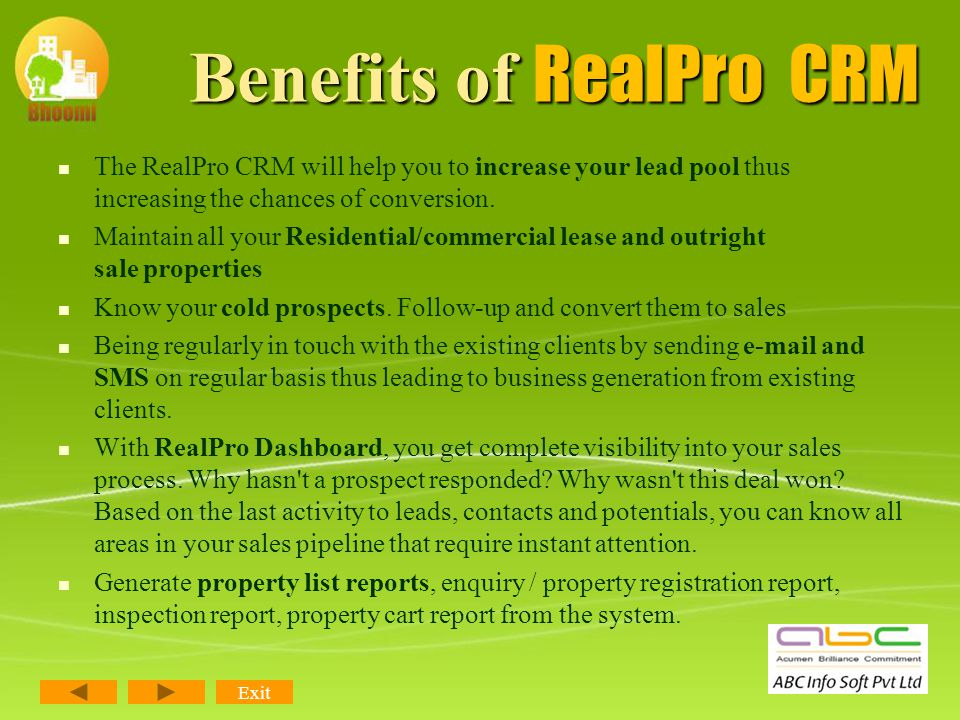 Benefits of RealPro CRM Benefits of RealPro CRM First & Only Comprehensive Software to meet all requirements of Real Estate Consultants. You can Autom
