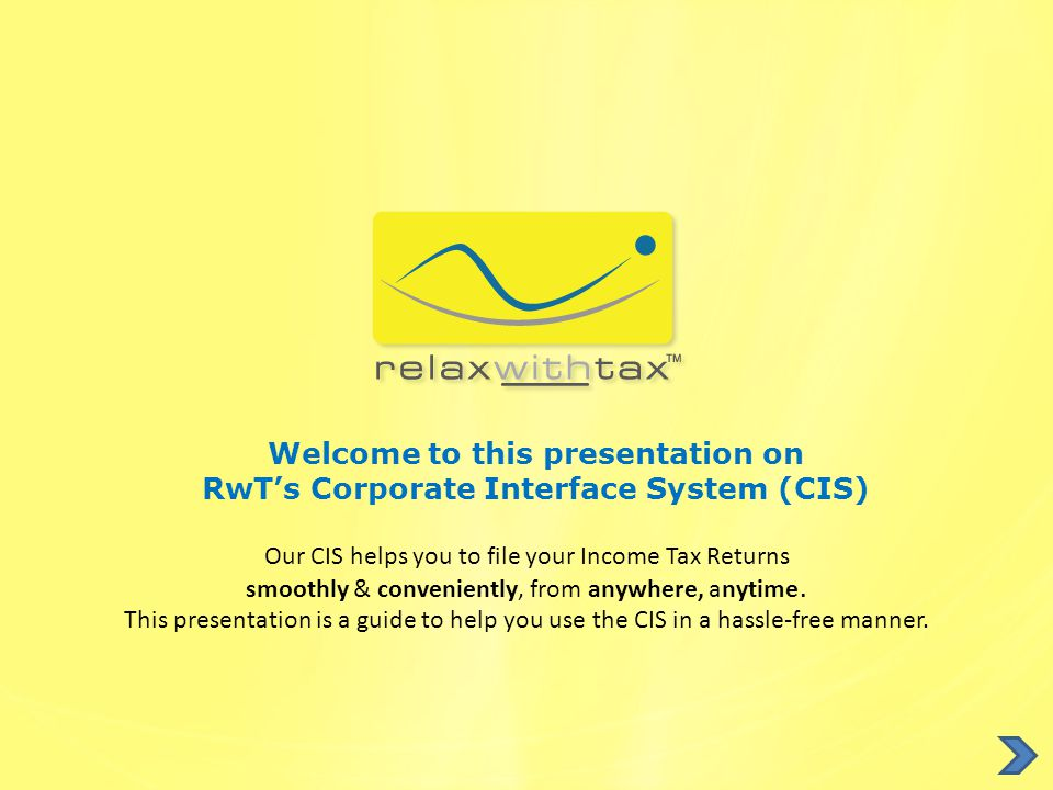 Welcome to this presentation on RwT's Corporate Interface System (CIS) Our CIS helps you to file your Income Tax Returns smoothly & conveniently, from