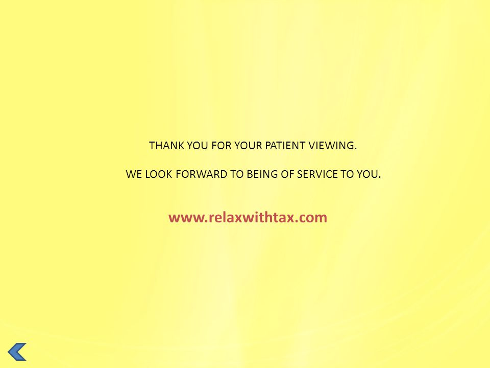 THANK YOU FOR YOUR PATIENT VIEWING. WE LOOK FORWARD TO BEING OF SERVICE TO YOU. www.relaxwithtax.com