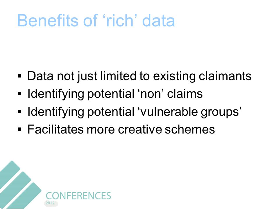 Benefits of 'rich' data  Data not just limited to existing claimants  Identifying potential 'non' claims  Identifying potential 'vulnerable groups'  Facilitates more creative schemes