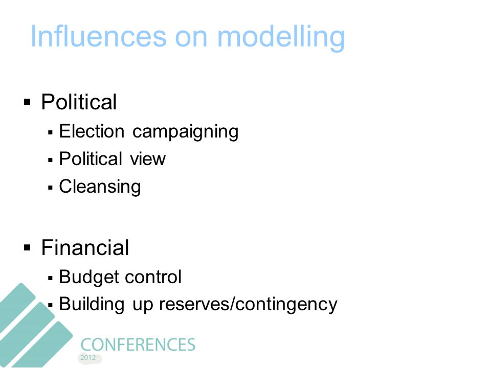 Influences on modelling  Political  Election campaigning  Political view  Cleansing  Financial  Budget control  Building up reserves/contingency