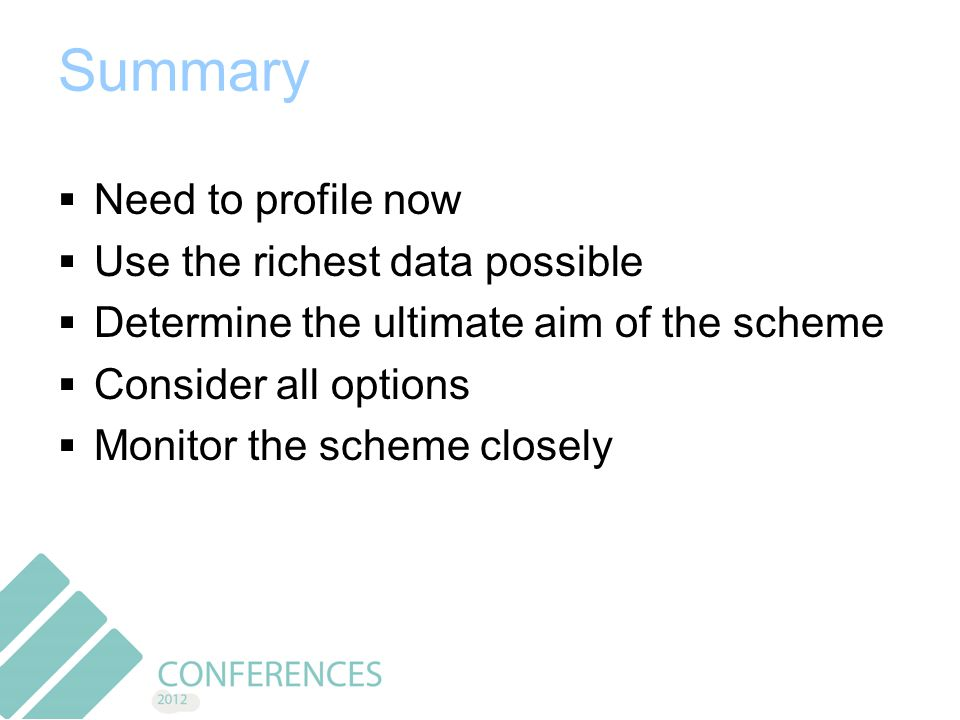Summary  Need to profile now  Use the richest data possible  Determine the ultimate aim of the scheme  Consider all options  Monitor the scheme closely