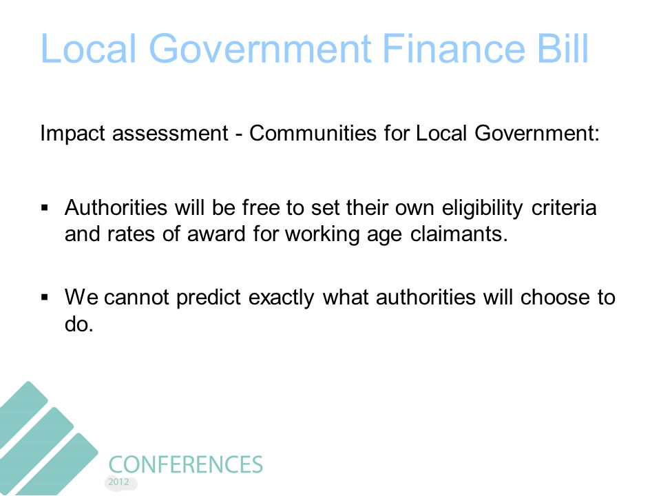 Local Government Finance Bill Impact assessment - Communities for Local Government:  Authorities will be free to set their own eligibility criteria and rates of award for working age claimants.