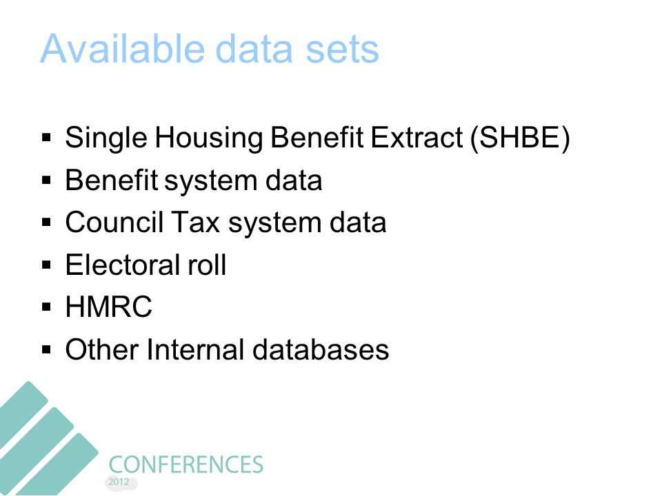 Available data sets  Single Housing Benefit Extract (SHBE)  Benefit system data  Council Tax system data  Electoral roll  HMRC  Other Internal databases