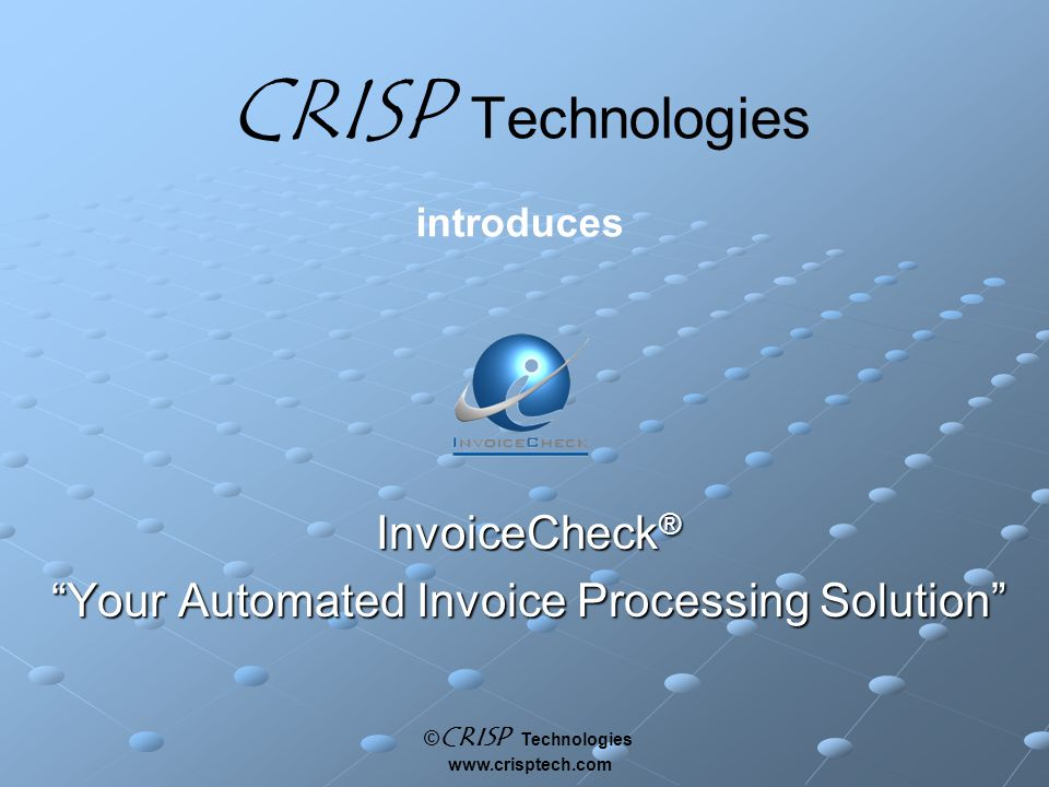 © CRISP Technologies www.crisptech.com CRISP Technologies introduces InvoiceCheck ® Your Automated Invoice Processing Solution