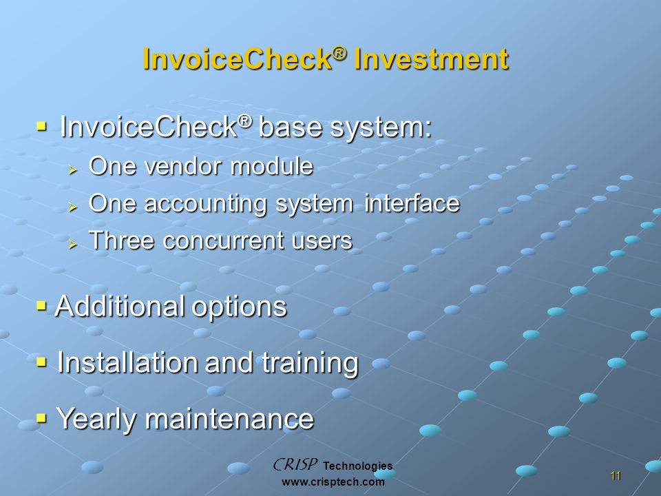 CRISP Technologies www.crisptech.com 11 InvoiceCheck ® Investment  InvoiceCheck ® base system:  One vendor module  One accounting system interface  Three concurrent users  Additional options  Installation and training  Yearly maintenance