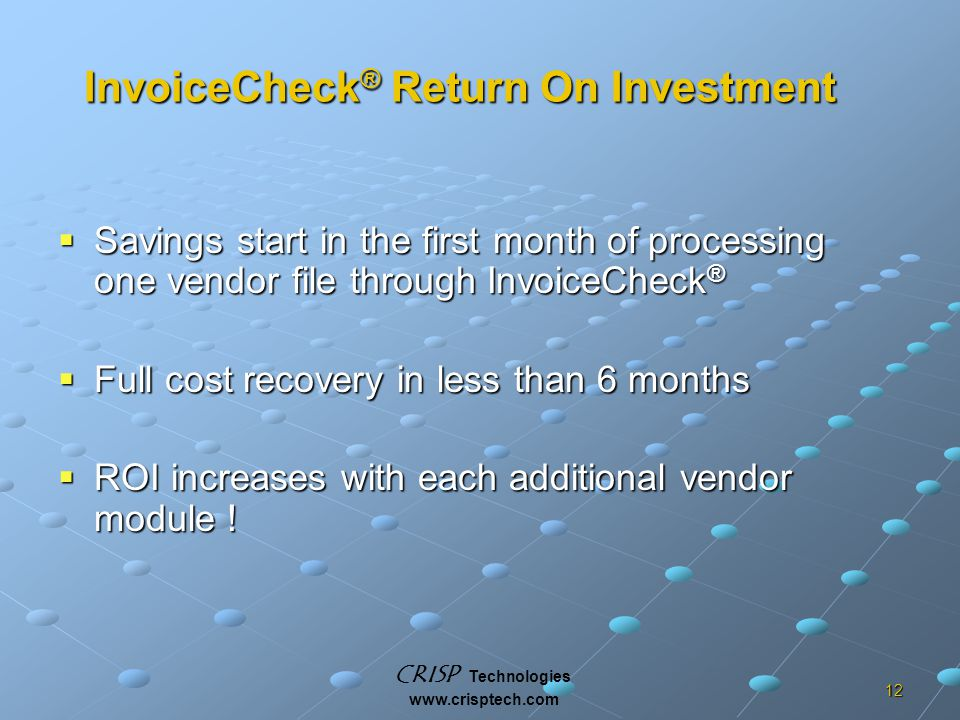 CRISP Technologies www.crisptech.com 12 InvoiceCheck ® Return On Investment  Savings start in the first month of processing one vendor file through InvoiceCheck ®  Full cost recovery in less than 6 months  ROI increases with each additional vendor module !
