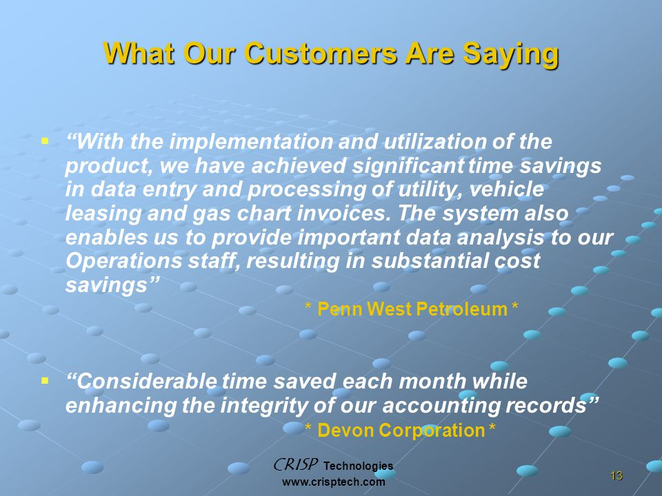 CRISP Technologies www.crisptech.com 13 What Our Customers Are Saying   With the implementation and utilization of the product, we have achieved significant time savings in data entry and processing of utility, vehicle leasing and gas chart invoices.