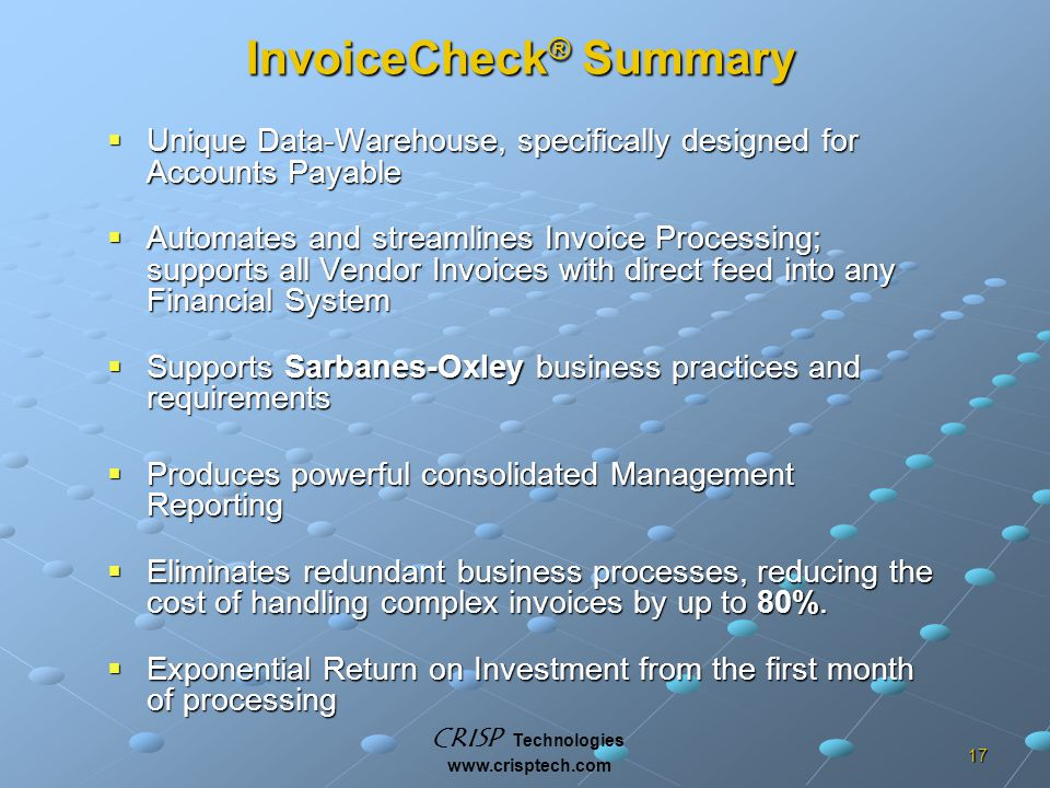 CRISP Technologies www.crisptech.com 17 InvoiceCheck ® Summary  Unique Data-Warehouse, specifically designed for Accounts Payable  Automates and streamlines Invoice Processing; supports all Vendor Invoices with direct feed into any Financial System  Supports Sarbanes-Oxley business practices and requirements  Produces powerful consolidated Management Reporting  Eliminates redundant business processes, reducing the cost of handling complex invoices by up to 80%.