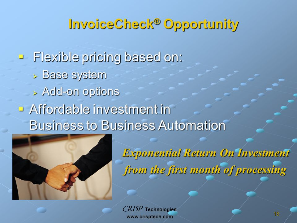 CRISP Technologies www.crisptech.com 18 InvoiceCheck ® Opportunity  Flexible pricing based on:  Base system  Add-on options  Affordable investment in Business to Business Automation Exponential Return On Investment from the first month of processing