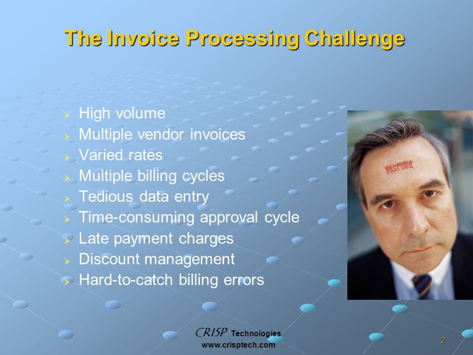 CRISP Technologies www.crisptech.com 2 The Invoice Processing Challenge   High volume   Multiple vendor invoices   Varied rates   Multiple billing cycles   Tedious data entry   Time-consuming approval cycle   Late payment charges   Discount management   Hard-to-catch billing errors