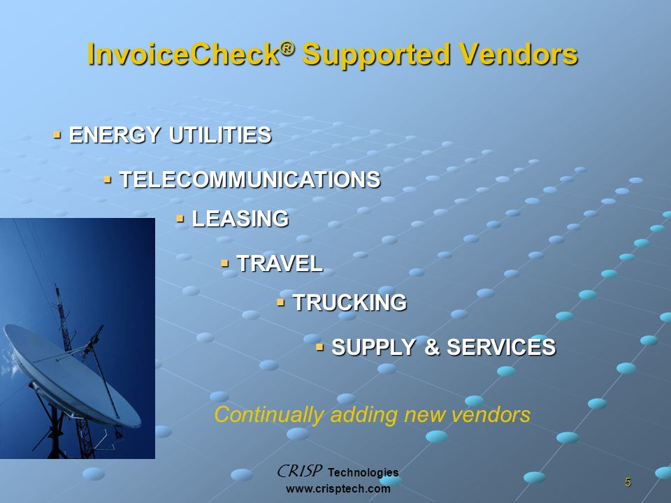 CRISP Technologies www.crisptech.com 5 InvoiceCheck ® Supported Vendors  ENERGY UTILITIES  TELECOMMUNICATIONS  TRAVEL  LEASING  TRUCKING  SUPPLY & SERVICES Continually adding new vendors