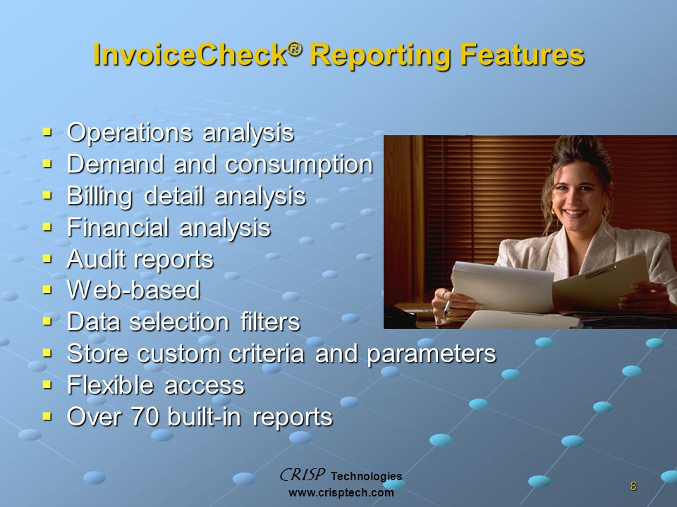 CRISP Technologies www.crisptech.com 8 InvoiceCheck ® Reporting Features  Operations analysis  Demand and consumption  Billing detail analysis  Financial analysis  Audit reports  Web-based  Data selection filters  Store custom criteria and parameters  Flexible access  Over 70 built-in reports