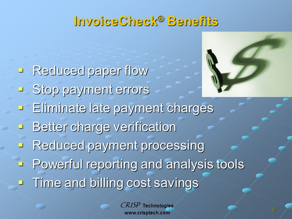 CRISP Technologies www.crisptech.com 9 InvoiceCheck ® Benefits  Reduced paper flow  Stop payment errors  Eliminate late payment charges  Better charge verification  Reduced payment processing  Powerful reporting and analysis tools  Time and billing cost savings