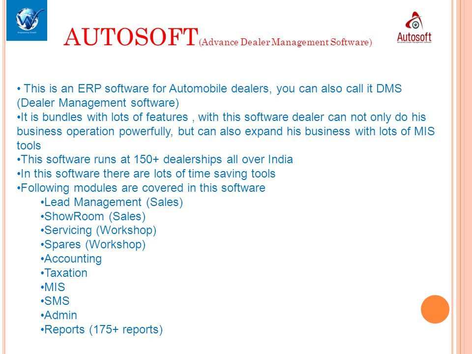 AUTOSOFT (Advance Dealer Management Software) This is an ERP software for Automobile dealers, you can also call it DMS (Dealer Management software) It is bundles with lots of features, with this software dealer can not only do his business operation powerfully, but can also expand his business with lots of MIS tools This software runs at 150+ dealerships all over India In this software there are lots of time saving tools Following modules are covered in this software Lead Management (Sales) ShowRoom (Sales) Servicing (Workshop) Spares (Workshop) Accounting Taxation MIS SMS Admin Reports (175+ reports)