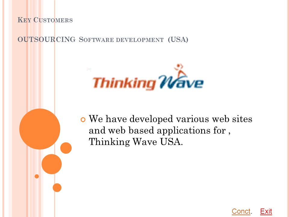 K EY C USTOMERS OUTSOURCING S OFTWARE DEVELOPMENT (USA) We have developed various web sites and web based applications for, Thinking Wave USA.