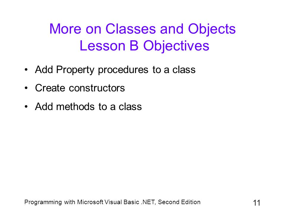 Programming with Microsoft Visual Basic.NET, Second Edition 11 More on Classes and Objects Lesson B Objectives Add Property procedures to a class Crea