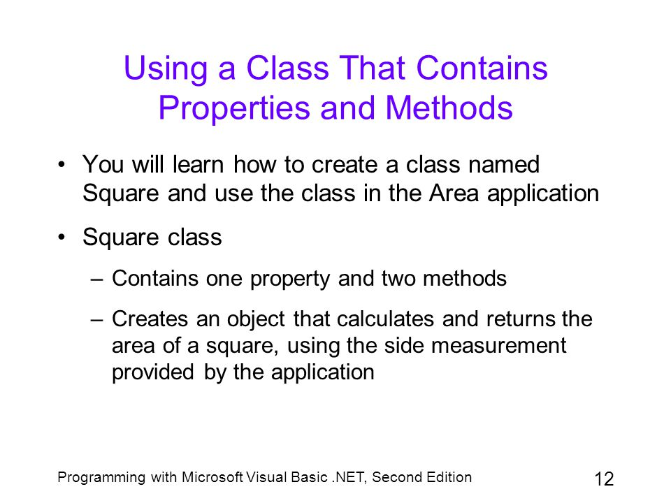 Programming with Microsoft Visual Basic.NET, Second Edition 12 Using a Class That Contains Properties and Methods You will learn how to create a class