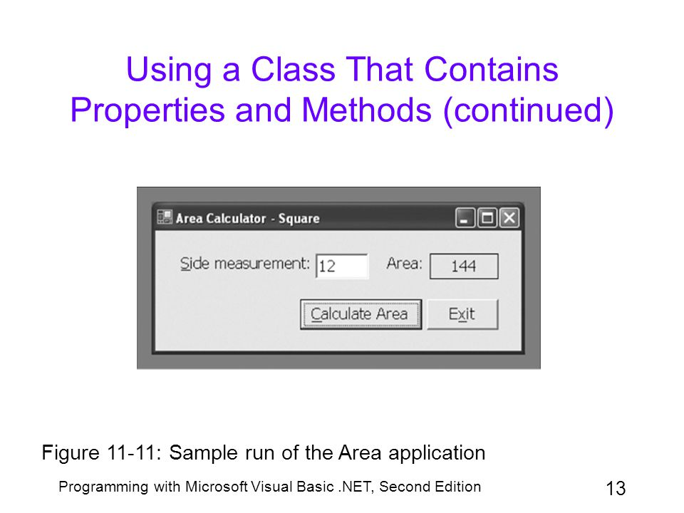 Programming with Microsoft Visual Basic.NET, Second Edition 13 Using a Class That Contains Properties and Methods (continued) Figure 11-11: Sample run