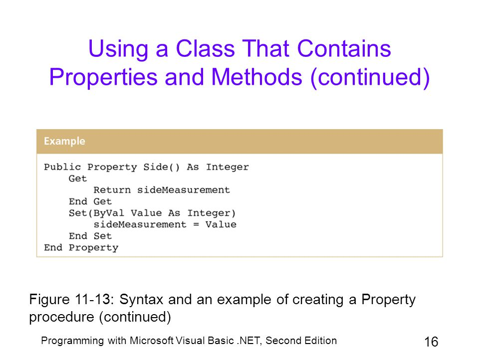 Programming with Microsoft Visual Basic.NET, Second Edition 16 Using a Class That Contains Properties and Methods (continued) Figure 11-13: Syntax and