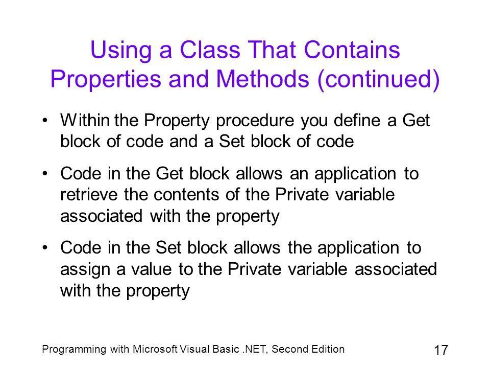 Programming with Microsoft Visual Basic.NET, Second Edition 17 Using a Class That Contains Properties and Methods (continued) Within the Property proc