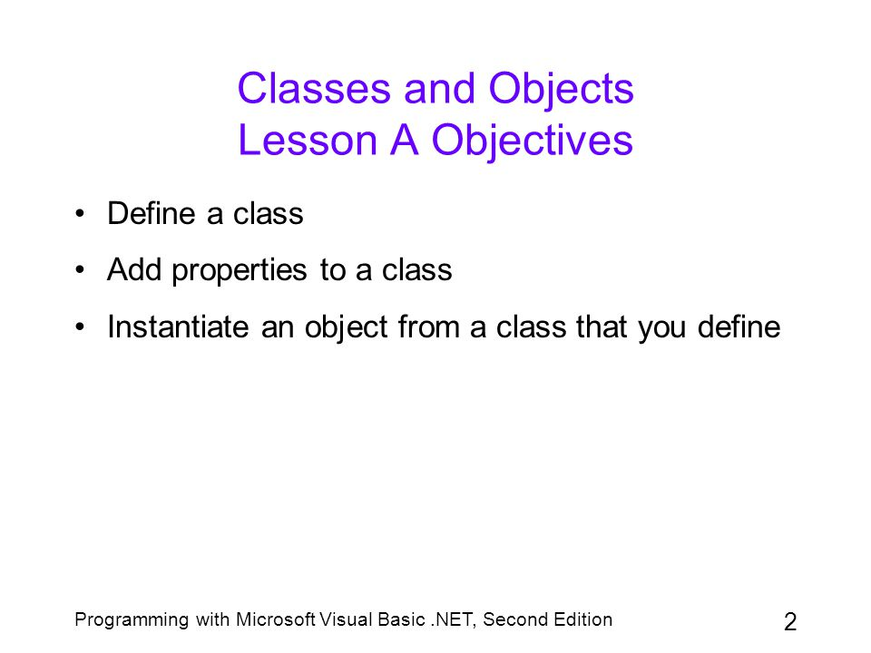 Programming with Microsoft Visual Basic.NET, Second Edition 3 Defining a Class Classes that you define must specify the properties and methods of the objects they create –Properties describe the characteristics of the objects –Methods specify the tasks that the objects can perform