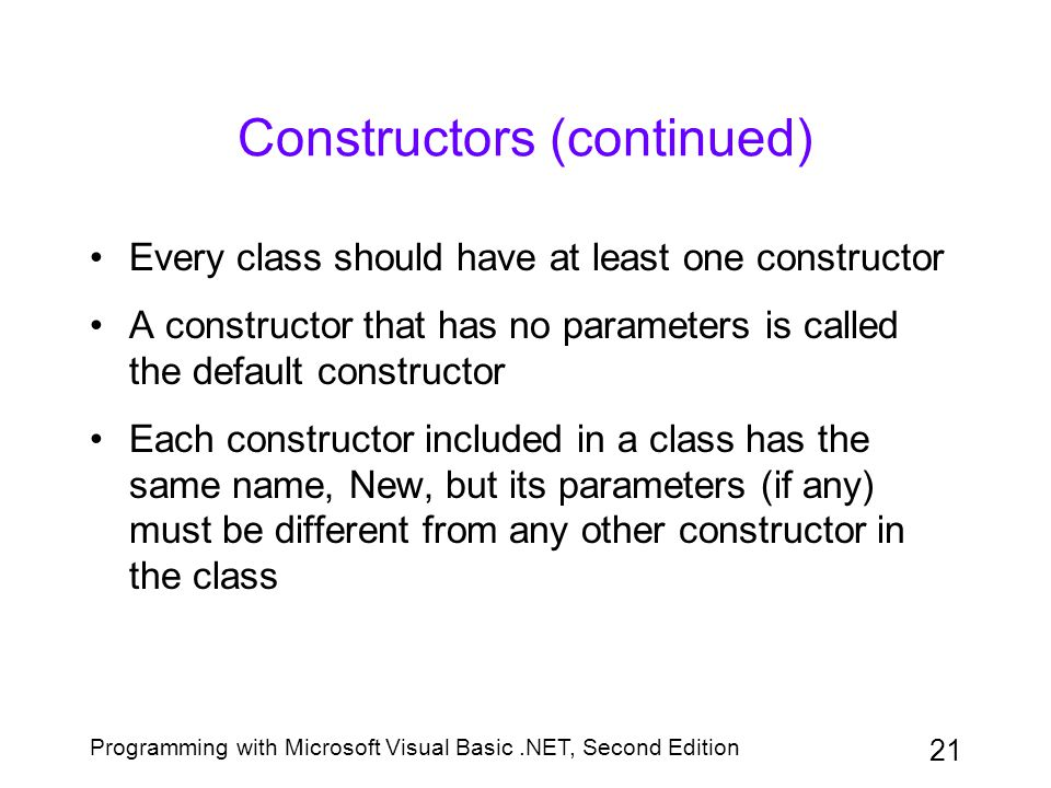 Programming with Microsoft Visual Basic.NET, Second Edition 21 Constructors (continued) Every class should have at least one constructor A constructor