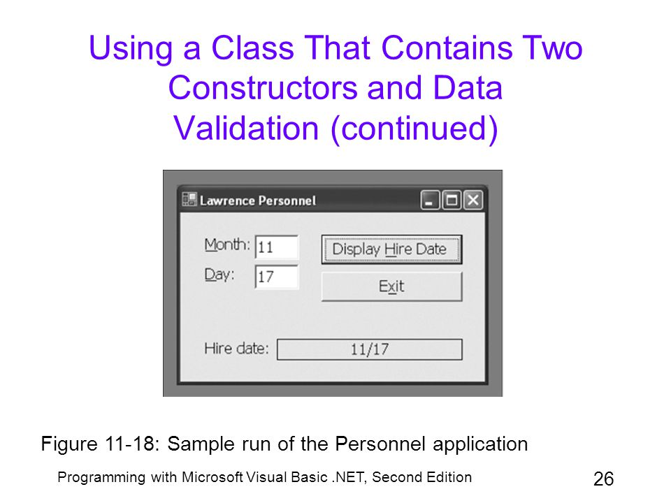 Programming with Microsoft Visual Basic.NET, Second Edition 26 Using a Class That Contains Two Constructors and Data Validation (continued) Figure 11-