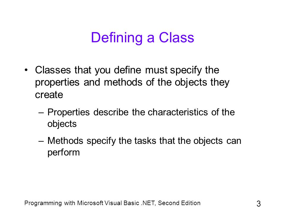 Programming with Microsoft Visual Basic.NET, Second Edition 4 Defining a Class (continued) Use the Class statement to define a class in Visual Basic.NET Enter the Class statement in a class file After defining a class, you can use it to create objects