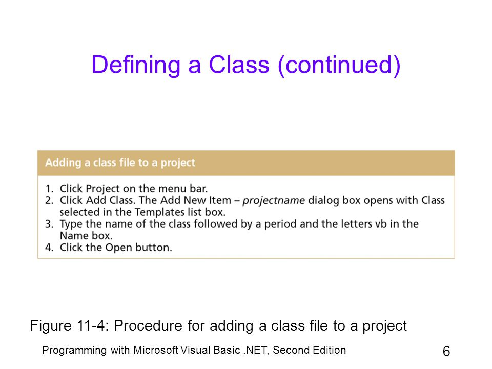 Programming with Microsoft Visual Basic.NET, Second Edition 7 Defining a Class (continued) Figure 11-7: Syntax and examples of creating an object from a class