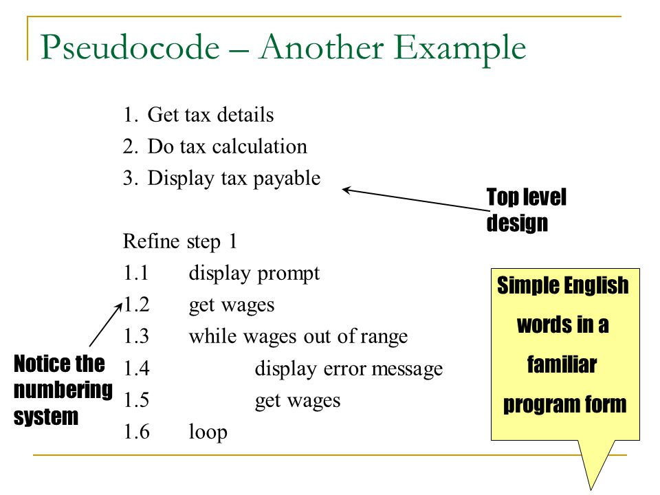 Pseudocode – Another Example 1.Get tax details 2.Do tax calculation 3.Display tax payable Refine step 1 1.1display prompt 1.2get wages 1.3while wages out of range 1.4display error message 1.5get wages 1.6loop Top level design Notice the numbering system Simple English words in a familiar program form