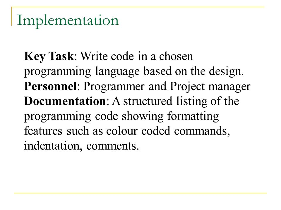 Key Task: Write code in a chosen programming language based on the design. Personnel: Programmer and Project manager Documentation: A structured listi