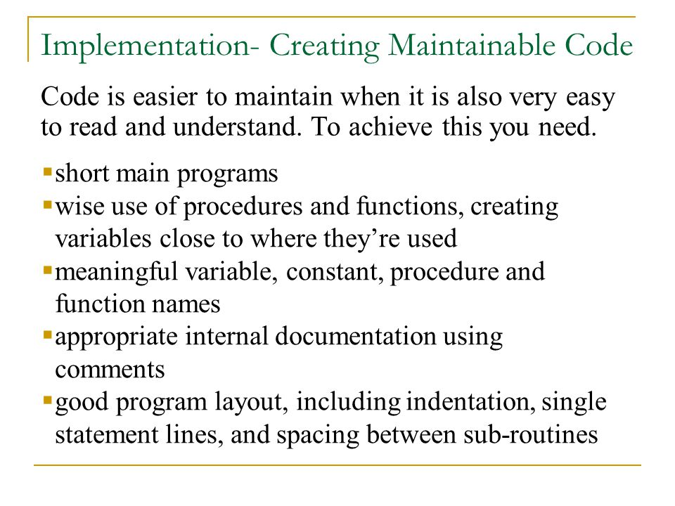 Implementation- Creating Maintainable Code Code is easier to maintain when it is also very easy to read and understand.