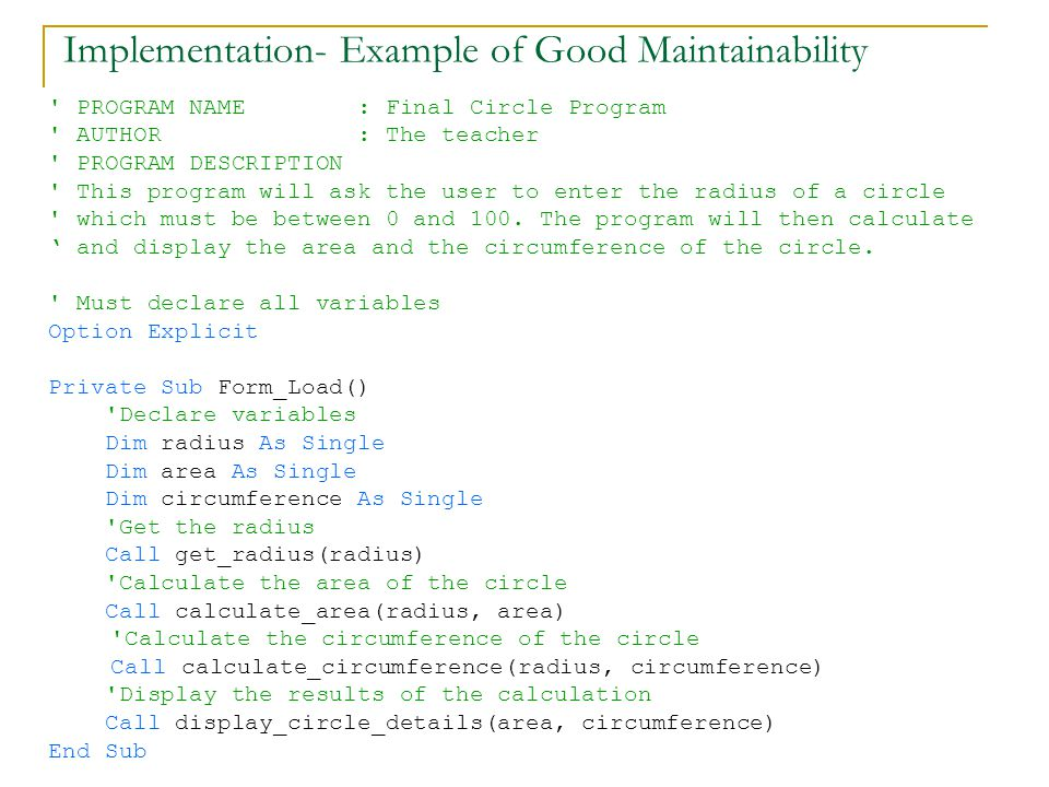 Implementation- Example of Good Maintainability PROGRAM NAME : Final Circle Program AUTHOR : The teacher PROGRAM DESCRIPTION This program will ask the user to enter the radius of a circle which must be between 0 and 100.