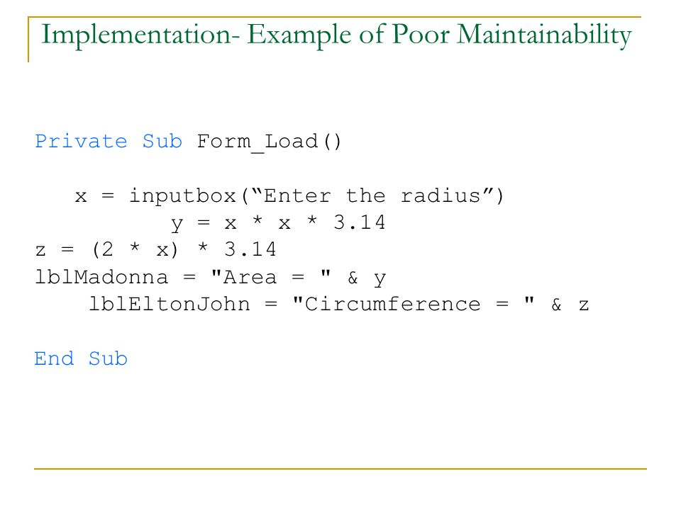 Implementation- Example of Poor Maintainability Private Sub Form_Load() x = inputbox( Enter the radius ) y = x * x * 3.14 z = (2 * x) * 3.14 lblMadonna = Area = & y lblEltonJohn = Circumference = & z End Sub