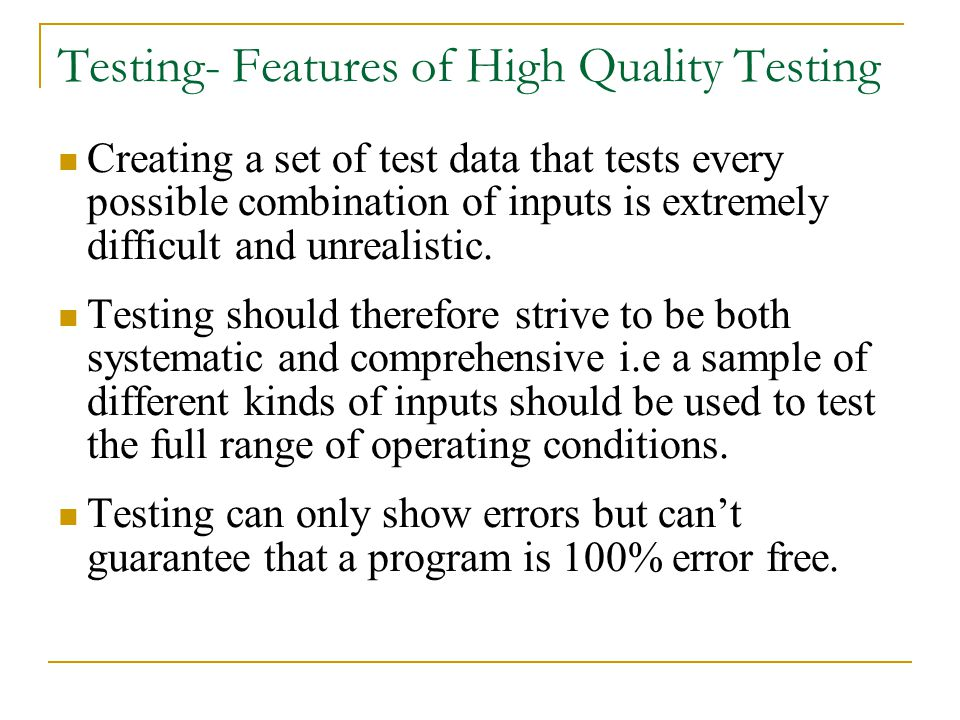 Testing- Features of High Quality Testing Creating a set of test data that tests every possible combination of inputs is extremely difficult and unrealistic.