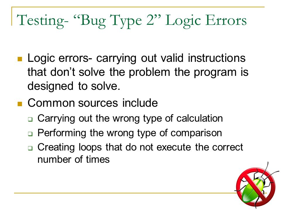 Testing- Bug Type 2 Logic Errors Logic errors- carrying out valid instructions that don't solve the problem the program is designed to solve.