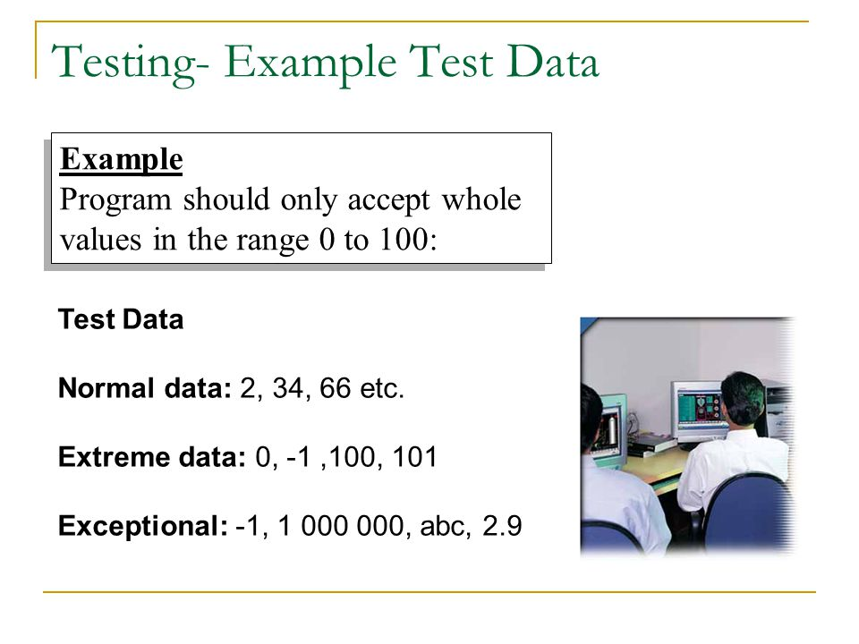 Example Program should only accept whole values in the range 0 to 100: Example Program should only accept whole values in the range 0 to 100: Testing- Example Test Data Test Data Normal data: 2, 34, 66 etc.