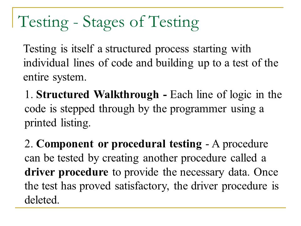 Testing is itself a structured process starting with individual lines of code and building up to a test of the entire system. 2. Component or procedur
