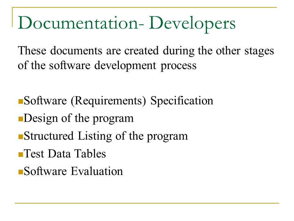 Documentation- Developers These documents are created during the other stages of the software development process Software (Requirements) Specification Design of the program Structured Listing of the program Test Data Tables Software Evaluation