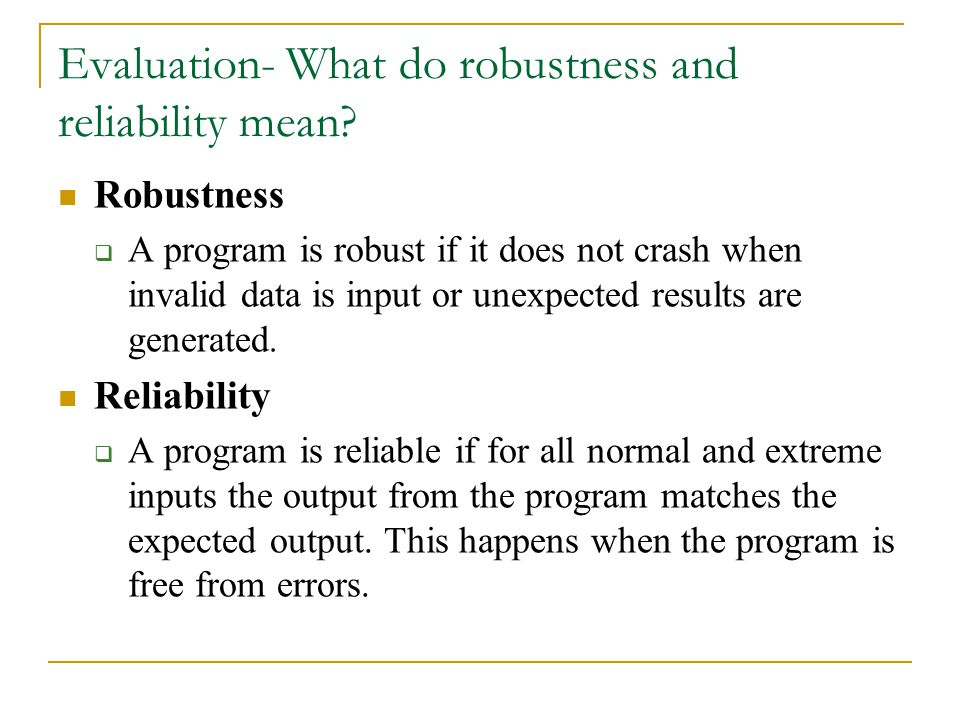 Evaluation- What do robustness and reliability mean? Robustness  A program is robust if it does not crash when invalid data is input or unexpected re