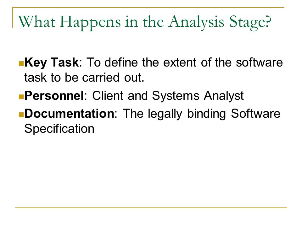 What Happens in the Analysis Stage? Key Task: To define the extent of the software task to be carried out. Personnel: Client and Systems Analyst Docum
