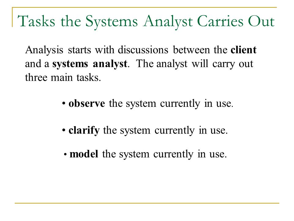 Analysis starts with discussions between the client and a systems analyst. The analyst will carry out three main tasks. observe the system currently i