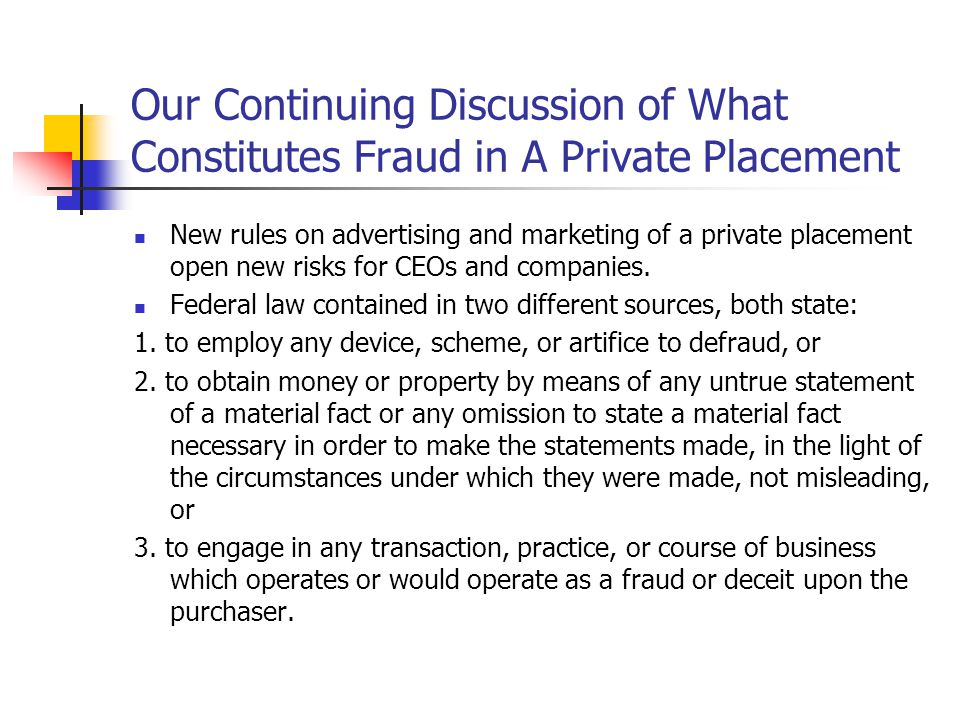 Our Continuing Discussion of What Constitutes Fraud in A Private Placement New rules on advertising and marketing of a private placement open new risks for CEOs and companies.
