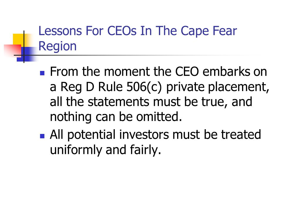 Lessons For CEOs In The Cape Fear Region From the moment the CEO embarks on a Reg D Rule 506(c) private placement, all the statements must be true, and nothing can be omitted.