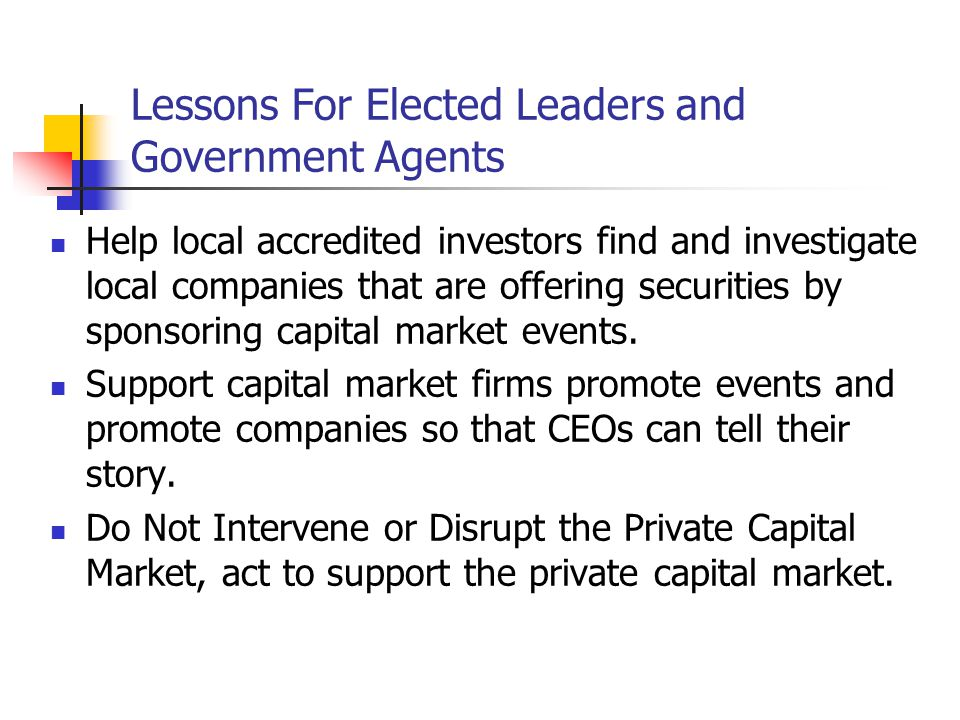 Lessons For Elected Leaders and Government Agents Help local accredited investors find and investigate local companies that are offering securities by sponsoring capital market events.